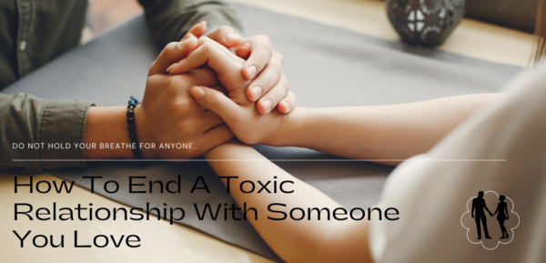 How to End a Toxic Relationship With Someone You Love